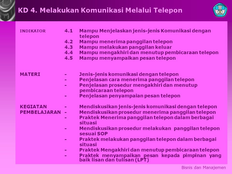 Bisnis dan Manajemen INDIKATOR 4.1 Mampu Menjelaskan jenis-jenis Komunikasi dengan telepon 4.2 Mampu menerima panggilan telepon 4.3Mampu melakukan pan
