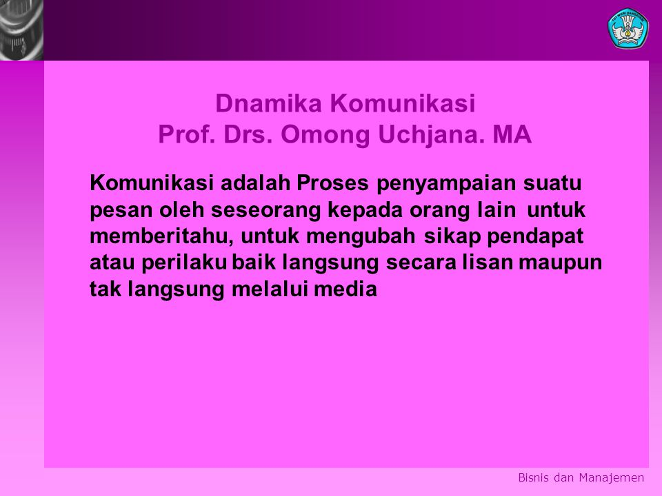 Bisnis dan Manajemen Dnamika Komunikasi Prof. Drs. Omong Uchjana. MA Komunikasi adalah Proses penyampaian suatu pesan oleh seseorang kepada orang lain