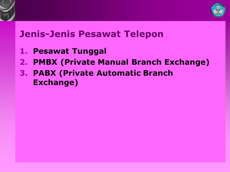 Jenis-Jenis Pesawat Telepon 1.Pesawat Tunggal 2.PMBX (Private Manual Branch Exchange) 3.PABX (Private Automatic Branch Exchange)
