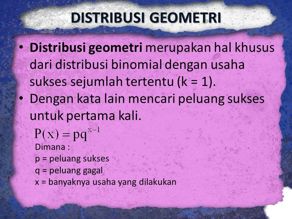DISTRIBUSI GEOMETRI Distribusi geometri merupakan hal khusus dari distribusi binomial dengan usaha sukses sejumlah tertentu (k = 1). Dengan kata lain