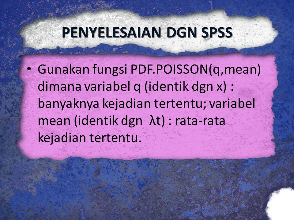 PENYELESAIAN DGN SPSS Gunakan fungsi PDF.POISSON(q,mean) dimana variabel q (identik dgn x) : banyaknya kejadian tertentu; variabel mean (identik dgn λ