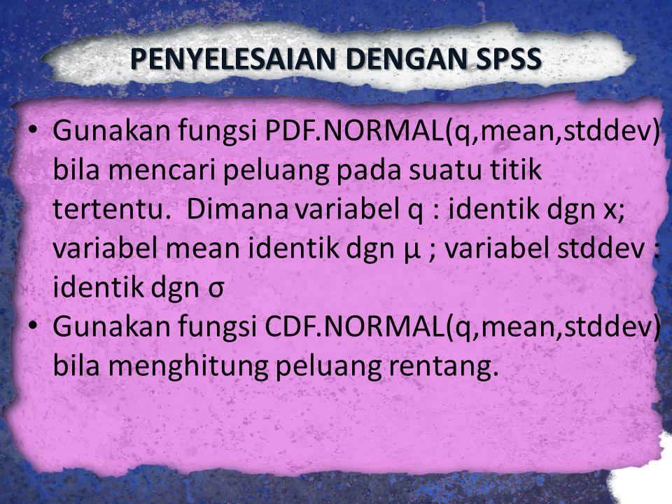 PENYELESAIAN DENGAN SPSS Gunakan fungsi PDF.NORMAL(q,mean,stddev) bila mencari peluang pada suatu titik tertentu. Dimana variabel q : identik dgn x; v