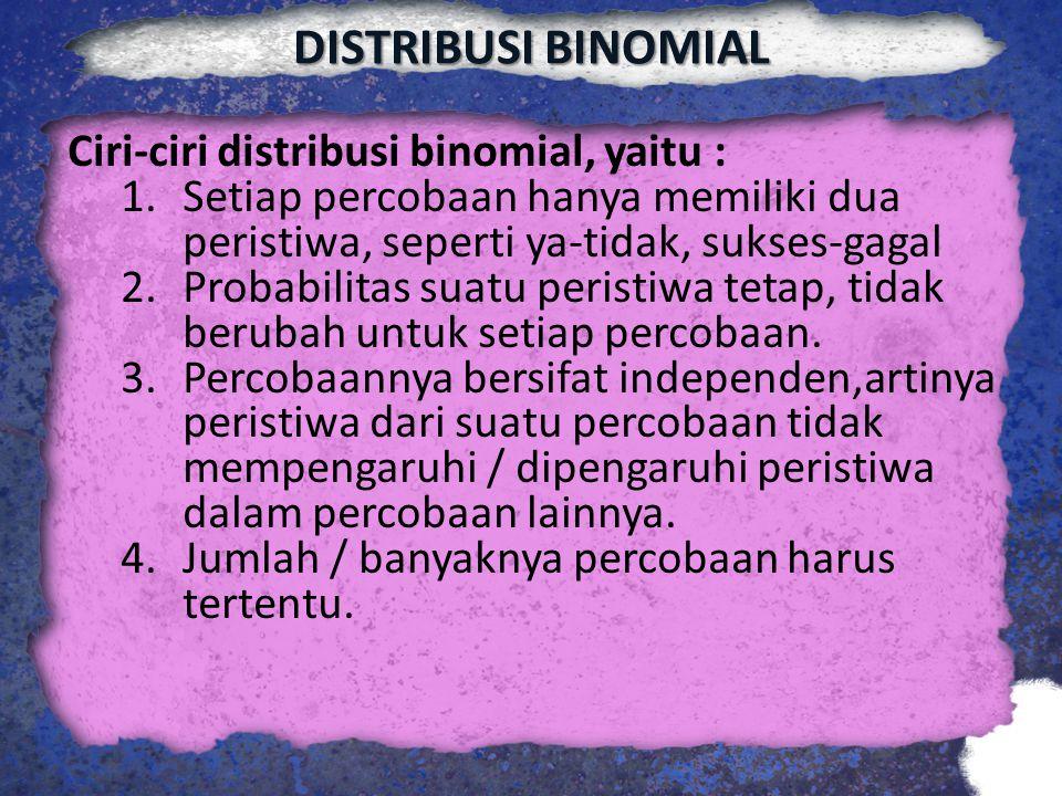 DISTRIBUSI BINOMIAL Ciri-ciri distribusi binomial, yaitu : 1.Setiap percobaan hanya memiliki dua peristiwa, seperti ya-tidak, sukses-gagal 2.Probabili