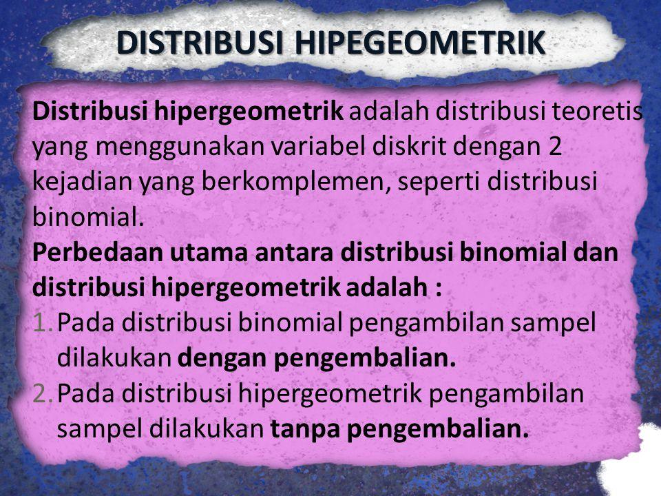 DISTRIBUSI HIPEGEOMETRIK Distribusi hipergeometrik adalah distribusi teoretis yang menggunakan variabel diskrit dengan 2 kejadian yang berkomplemen, s