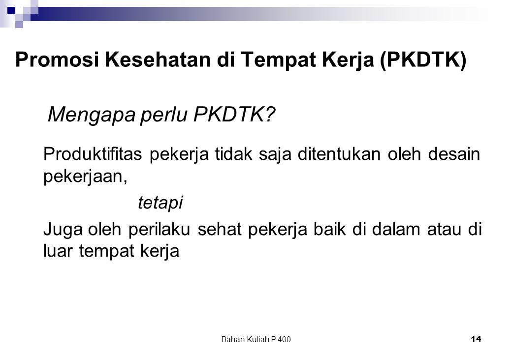 Bahan Kuliah P 40014 Promosi Kesehatan di Tempat Kerja (PKDTK) Produktifitas pekerja tidak saja ditentukan oleh desain pekerjaan, tetapi Juga oleh perilaku sehat pekerja baik di dalam atau di luar tempat kerja Mengapa perlu PKDTK?