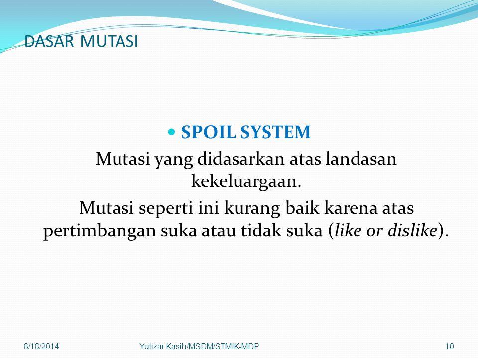 DASAR MUTASI SPOIL SYSTEM Mutasi yang didasarkan atas landasan kekeluargaan. Mutasi seperti ini kurang baik karena atas pertimbangan suka atau tidak s