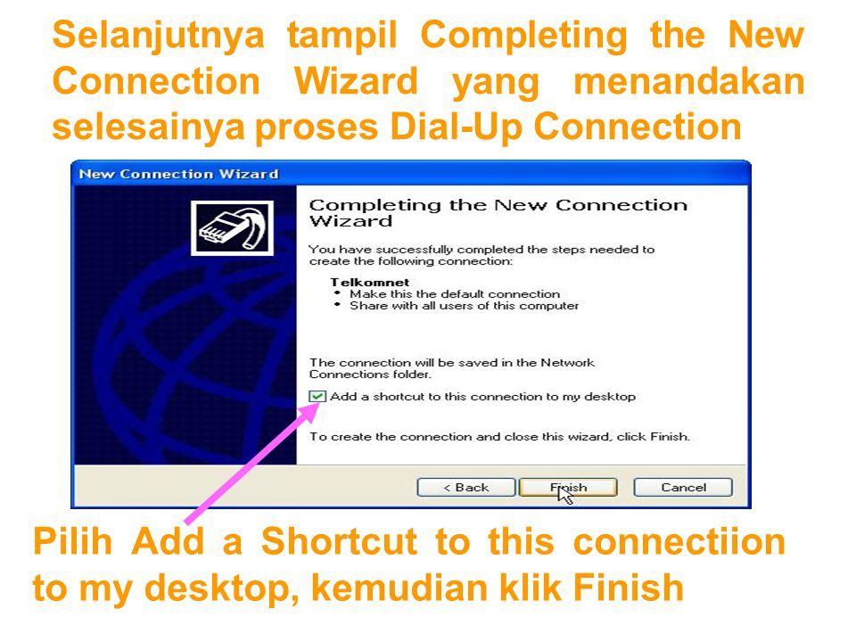 Selanjutnya tampil Completing the New Connection Wizard yang menandakan selesainya proses Dial-Up Connection Pilih Add a Shortcut to this connectiion