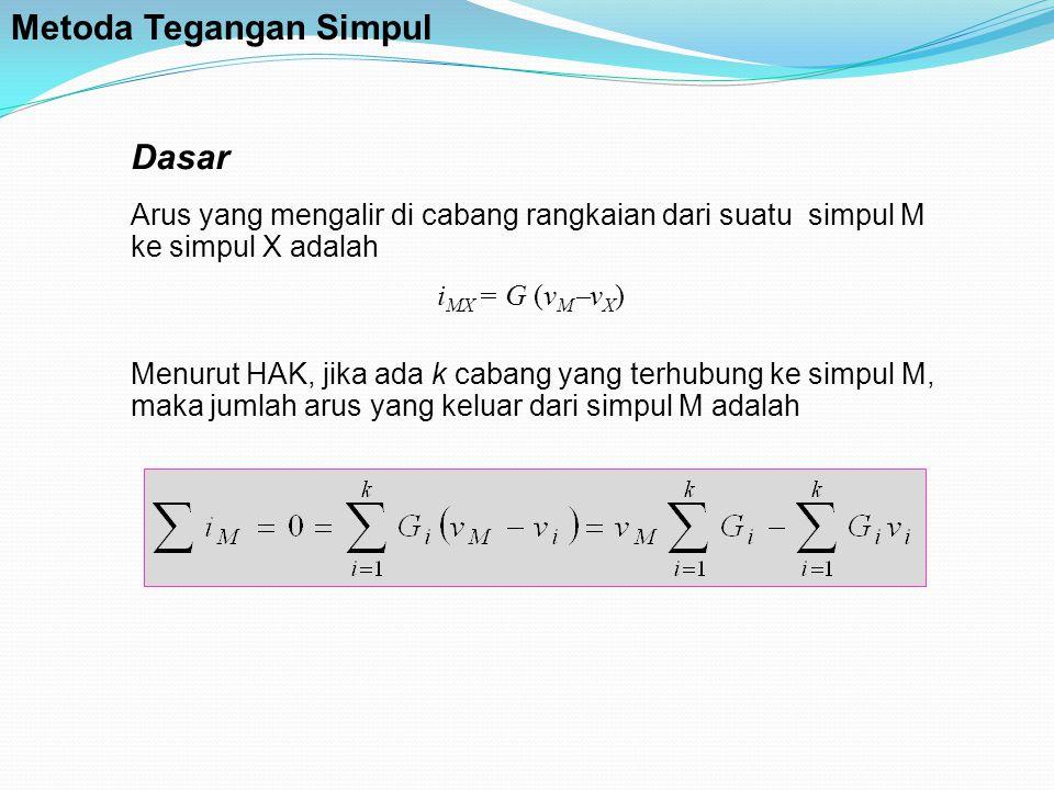 Dasar Arus yang mengalir di cabang rangkaian dari suatu simpul M ke simpul X adalah i MX = G (v M  v X ) Menurut HAK, jika ada k cabang yang terhubung ke simpul M, maka jumlah arus yang keluar dari simpul M adalah Metoda Tegangan Simpul