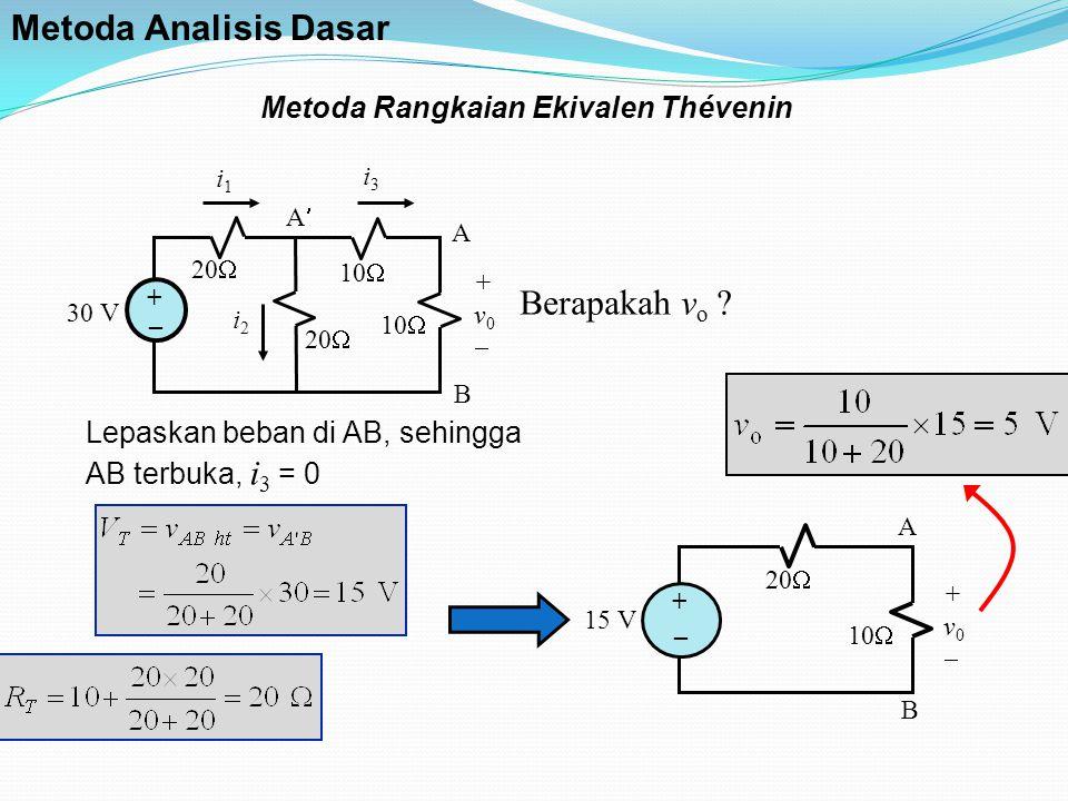Metoda Rangkaian Ekivalen Thévenin i1i1 i3i3 30 V 20  10  i2i2 +v0+v0 + _ A B A Lepaskan beban di AB, sehingga AB terbuka, i 3 = 0 A B 15 V 20  1