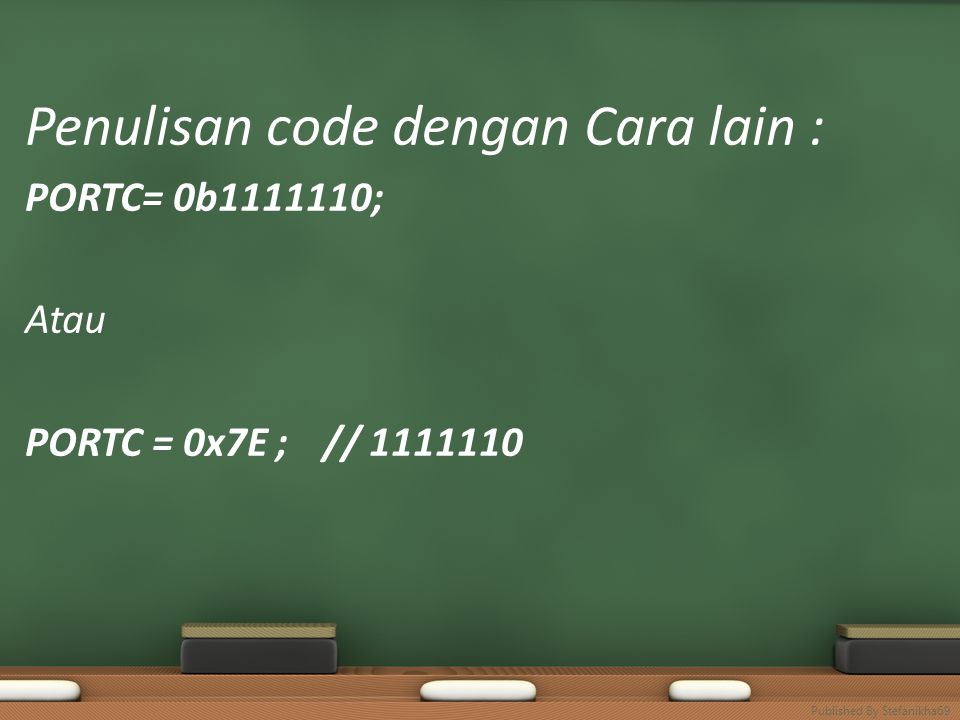 Penulisan code dengan Cara lain : PORTC= 0b1111110; Atau PORTC = 0x7E ; // 1111110 Published By Stefanikha69
