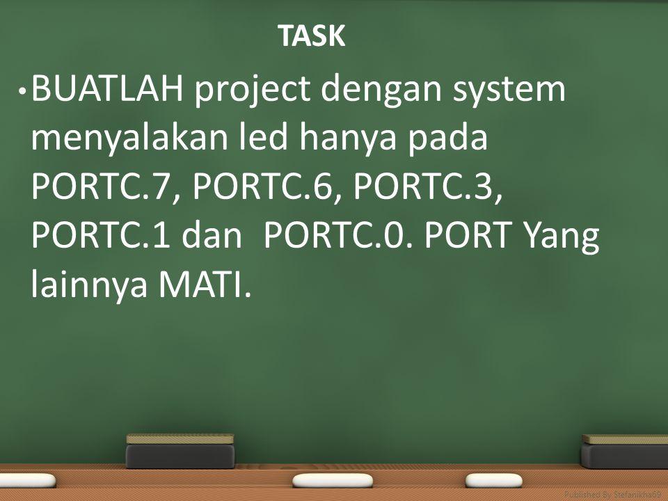 TASK BUATLAH project dengan system menyalakan led hanya pada PORTC.7, PORTC.6, PORTC.3, PORTC.1 dan PORTC.0. PORT Yang lainnya MATI. Published By Stef