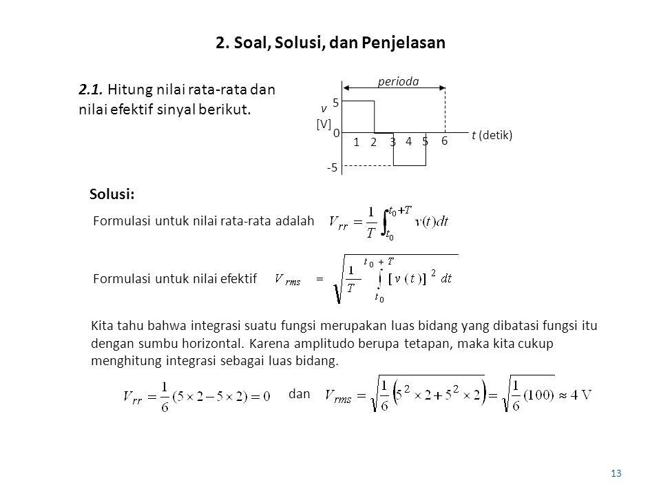 13 2. Soal, Solusi, dan Penjelasan 2.1. Hitung nilai rata-rata dan nilai efektif sinyal berikut. 5 -5 0 t (detik) v [V] perioda 123 45 6 Solusi: Formu