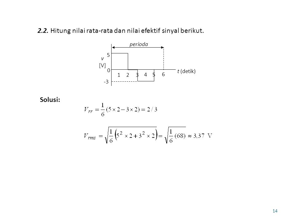 14 2.2. Hitung nilai rata-rata dan nilai efektif sinyal berikut. 5 -3 0 t (detik) v [V] perioda 123 45 6 Solusi: