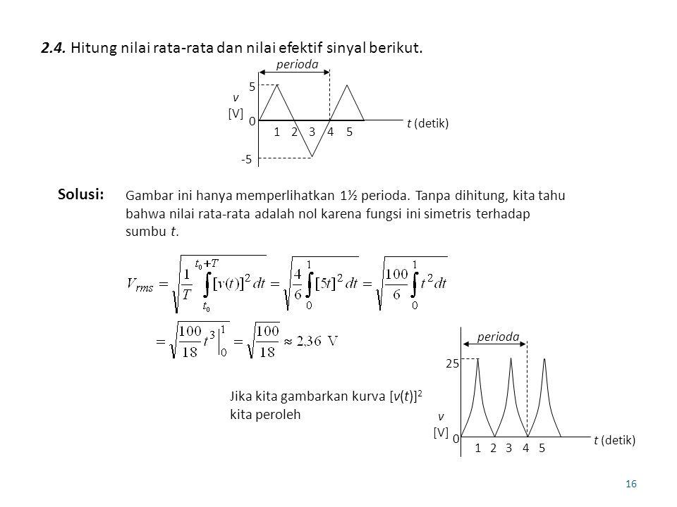 16 2.4. Hitung nilai rata-rata dan nilai efektif sinyal berikut. -5 0 t (detik) v [V] perioda 5 12345 Solusi: Gambar ini hanya memperlihatkan 1½ perio