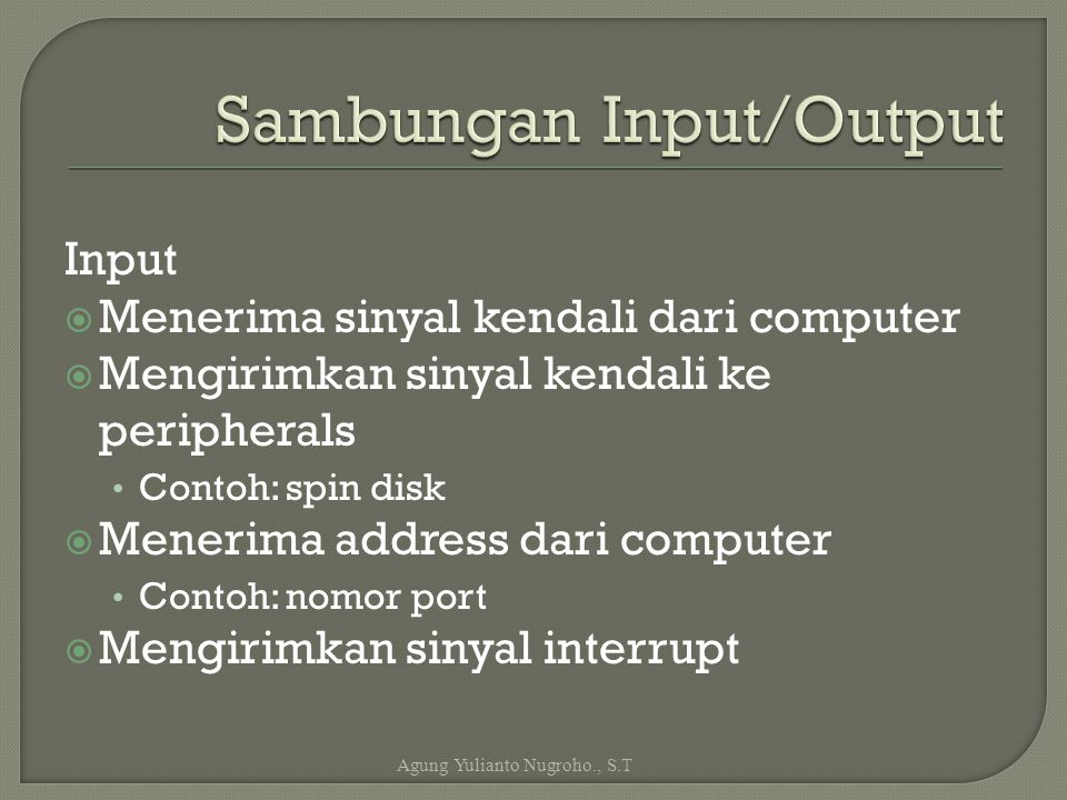 Input  Menerima sinyal kendali dari computer  Mengirimkan sinyal kendali ke peripherals Contoh: spin disk  Menerima address dari computer Contoh: n