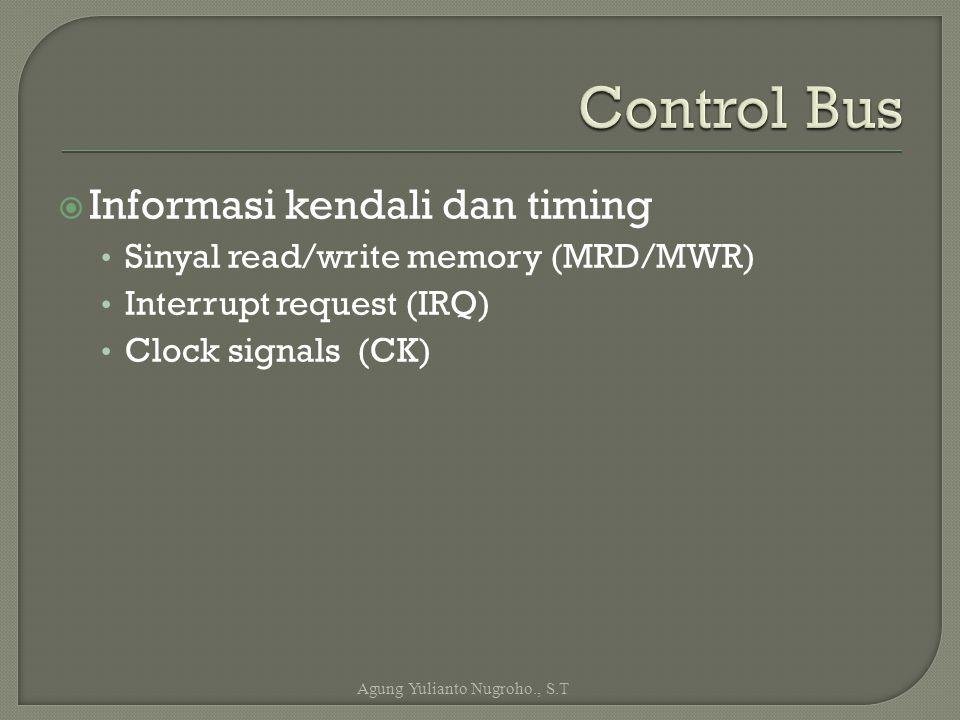  Informasi kendali dan timing Sinyal read/write memory (MRD/MWR) Interrupt request (IRQ) Clock signals (CK) Agung Yulianto Nugroho., S.T