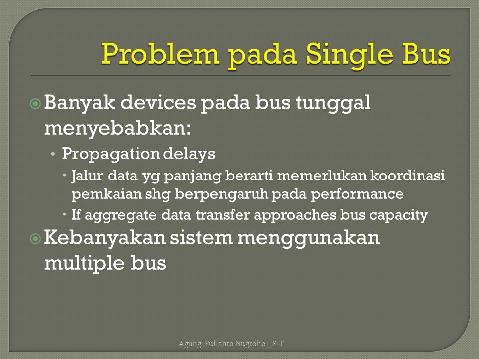  Banyak devices pada bus tunggal menyebabkan: Propagation delays  Jalur data yg panjang berarti memerlukan koordinasi pemkaian shg berpengaruh pada