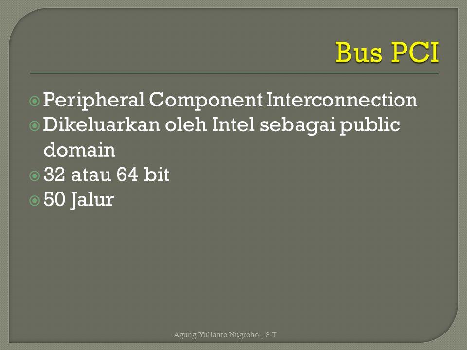  Peripheral Component Interconnection  Dikeluarkan oleh Intel sebagai public domain  32 atau 64 bit  50 Jalur Agung Yulianto Nugroho., S.T