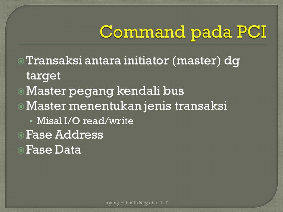  Transaksi antara initiator (master) dg target  Master pegang kendali bus  Master menentukan jenis transaksi Misal I/O read/write  Fase Address 