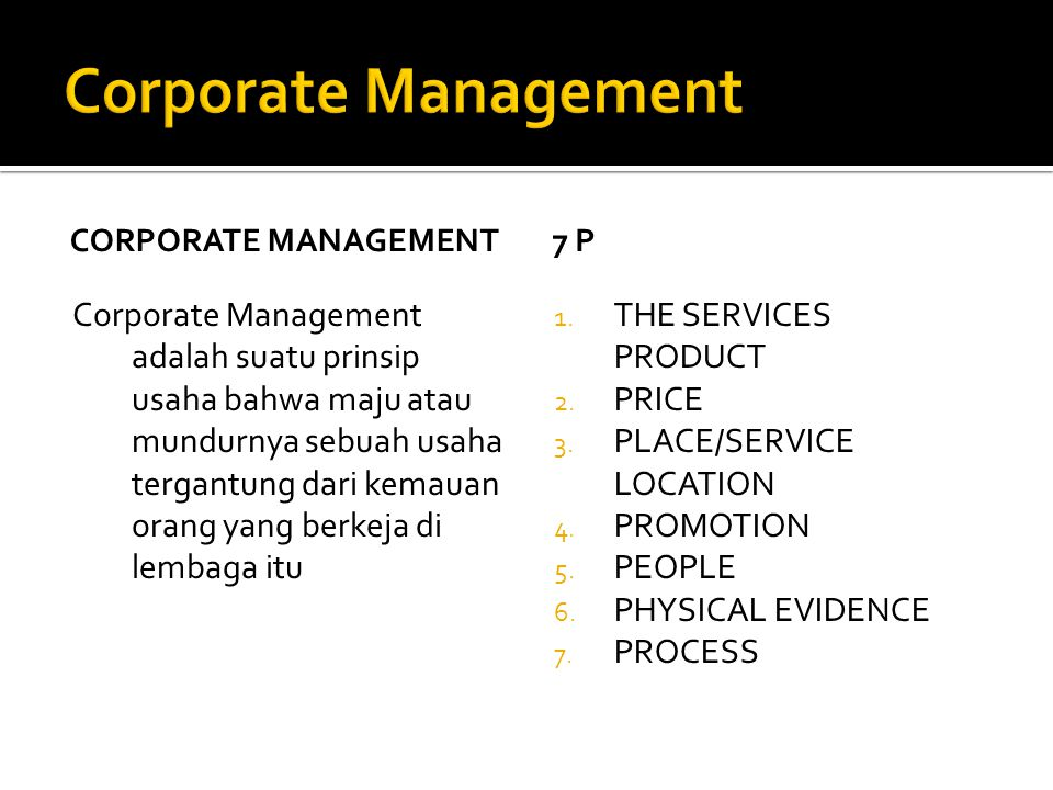 CORPORATE MANAGEMENT Corporate Management adalah suatu prinsip usaha bahwa maju atau mundurnya sebuah usaha tergantung dari kemauan orang yang berkeja di lembaga itu 7 P 1.