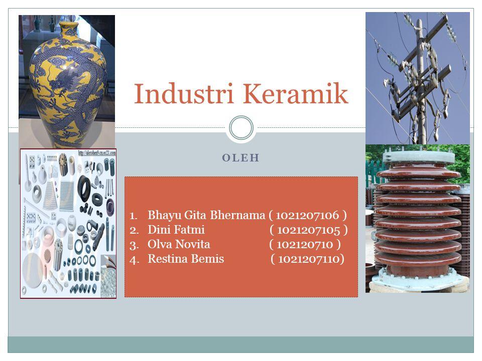 OLEH Industri Keramik 1.Bhayu Gita Bhernama ( 1021207106 ) 2.Dini Fatmi ( 1021207105 ) 3.Olva Novita ( 102120710 ) 4.Restina Bemis ( 1021207110)