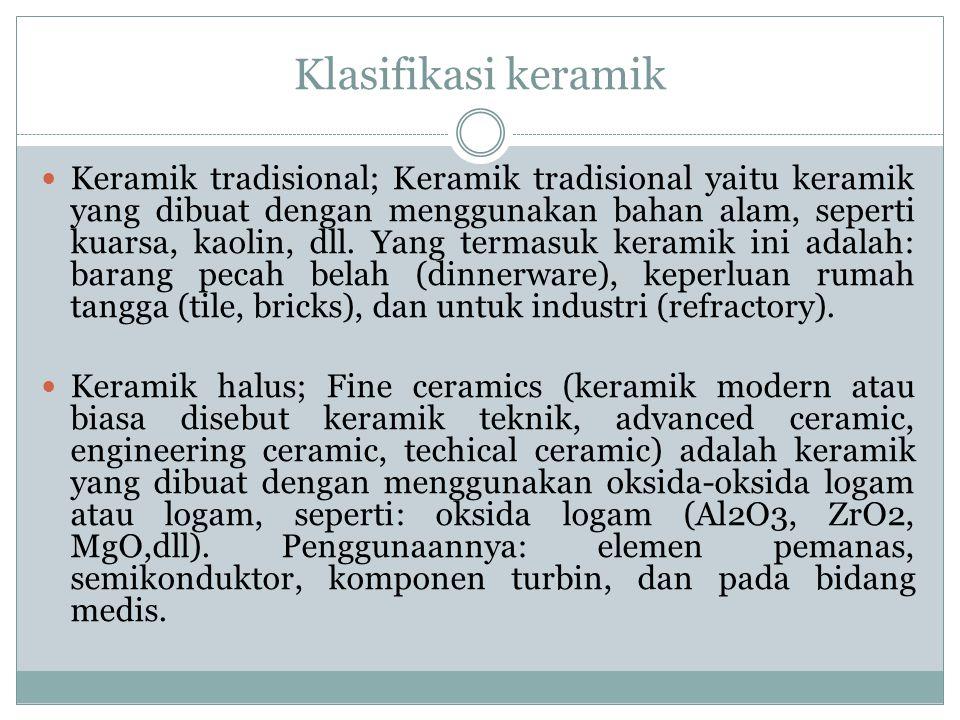 Klasifikasi keramik Keramik tradisional; Keramik tradisional yaitu keramik yang dibuat dengan menggunakan bahan alam, seperti kuarsa, kaolin, dll. Yan