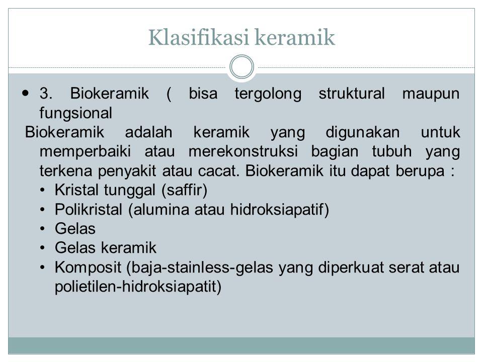 Klasifikasi keramik 3. Biokeramik ( bisa tergolong struktural maupun fungsional Biokeramik adalah keramik yang digunakan untuk memperbaiki atau mereko