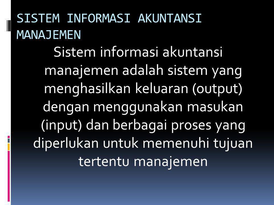 SISTEM INFORMASI AKUNTANSI MANAJEMEN Sistem informasi akuntansi manajemen adalah sistem yang menghasilkan keluaran (output) dengan menggunakan masukan