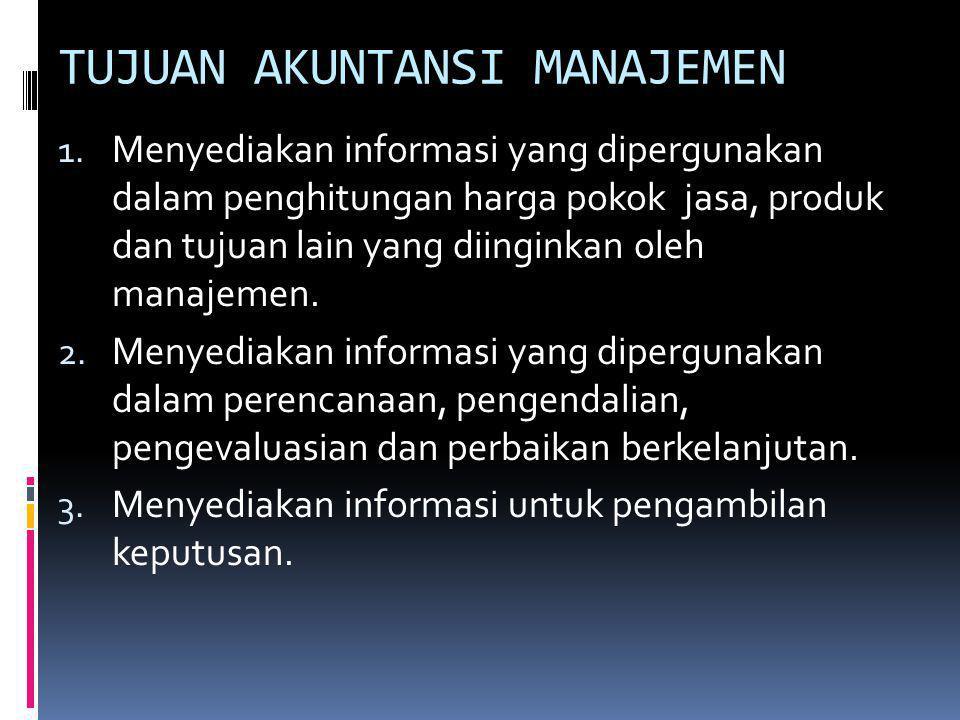 TUJUAN AKUNTANSI MANAJEMEN 1. Menyediakan informasi yang dipergunakan dalam penghitungan harga pokok jasa, produk dan tujuan lain yang diinginkan oleh