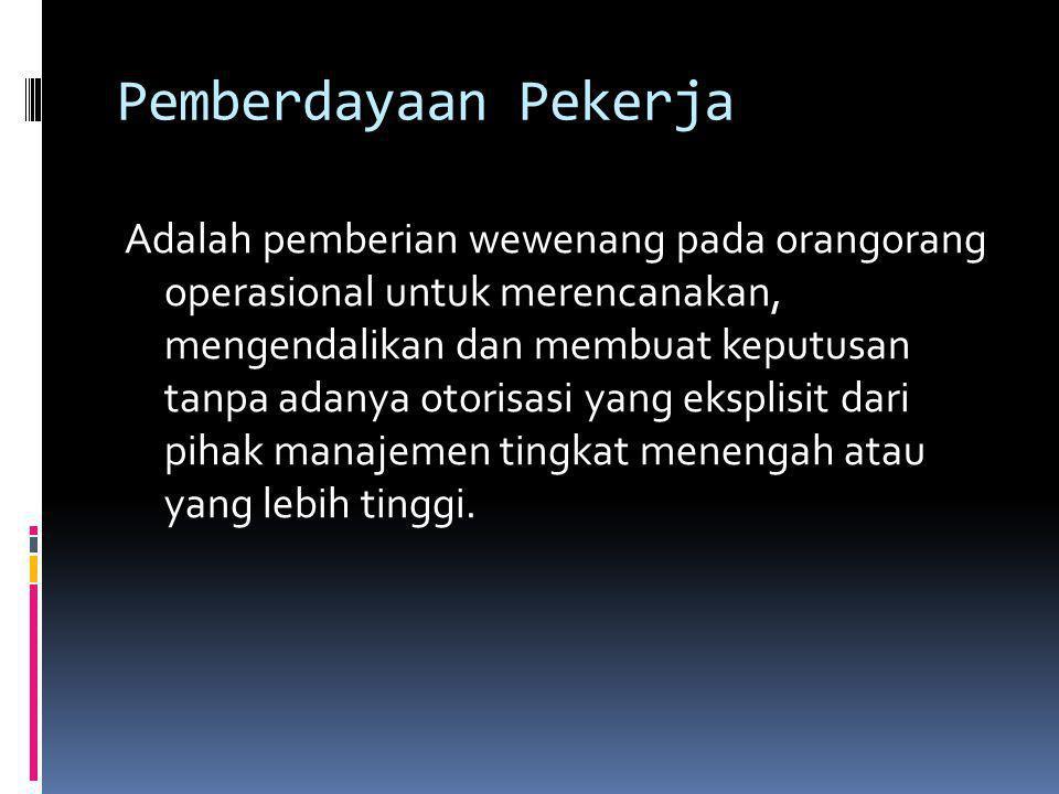 Pemberdayaan Pekerja Adalah pemberian wewenang pada orangorang operasional untuk merencanakan, mengendalikan dan membuat keputusan tanpa adanya otoris