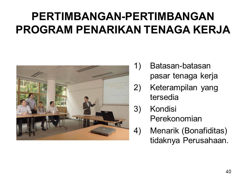 40 PERTIMBANGAN-PERTIMBANGAN PROGRAM PENARIKAN TENAGA KERJA 1)Batasan-batasan pasar tenaga kerja 2)Keterampilan yang tersedia 3)Kondisi Perekonomian 4