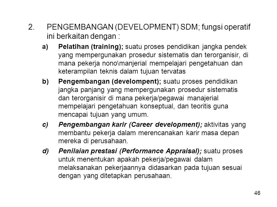 46 2.PENGEMBANGAN (DEVELOPMENT) SDM; fungsi operatif ini berkaitan dengan : a)Pelatihan (training); suatu proses pendidikan jangka pendek yang memperg