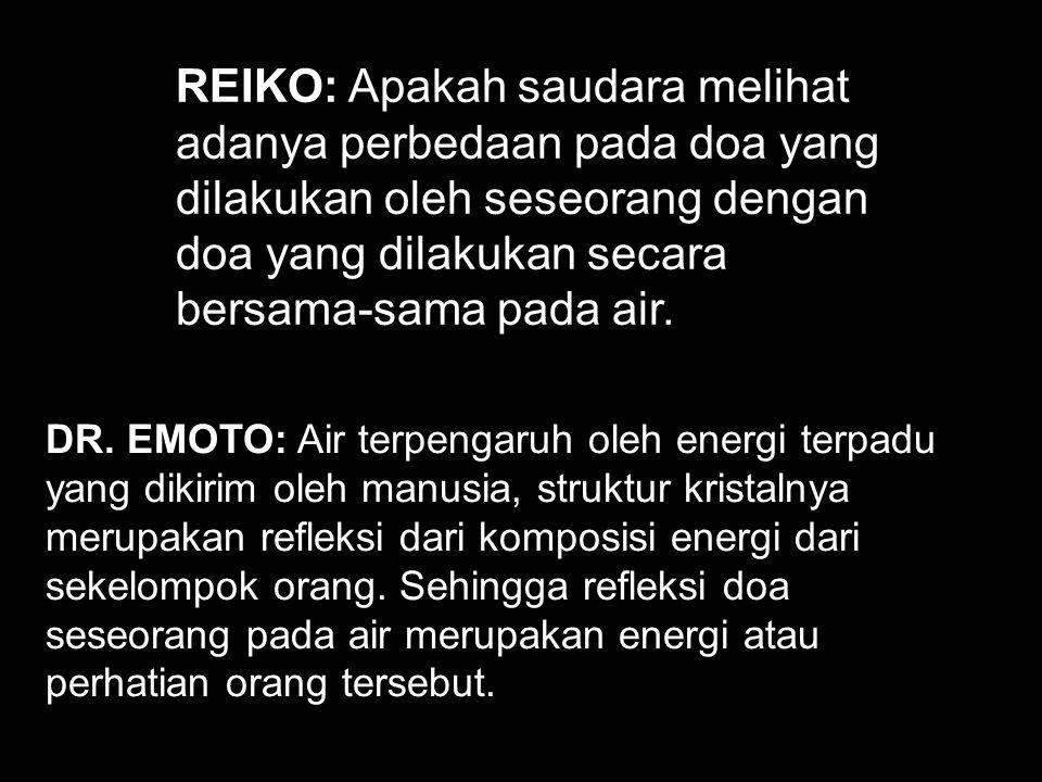 REIKO: Apakah saudara melihat adanya perbedaan pada doa yang dilakukan oleh seseorang dengan doa yang dilakukan secara bersama-sama pada air. DR. EMOT