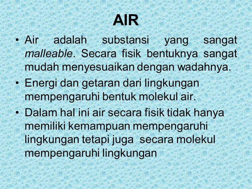 AIR Air adalah substansi yang sangat malleable. Secara fisik bentuknya sangat mudah menyesuaikan dengan wadahnya. Energi dan getaran dari lingkungan m
