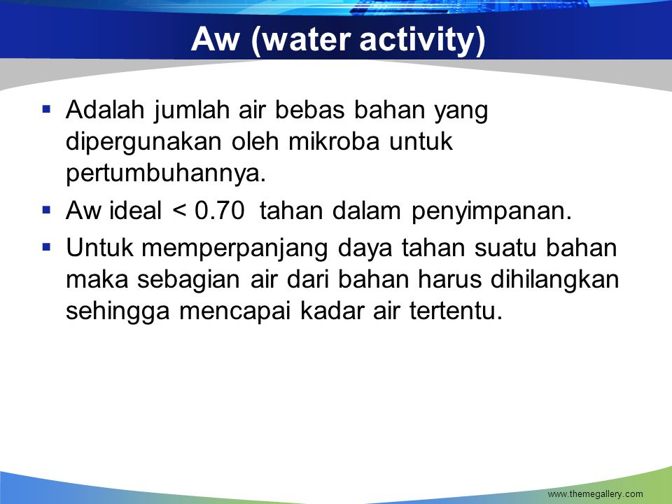 Aw (water activity)  Adalah jumlah air bebas bahan yang dipergunakan oleh mikroba untuk pertumbuhannya.  Aw ideal < 0.70 tahan dalam penyimpanan. 