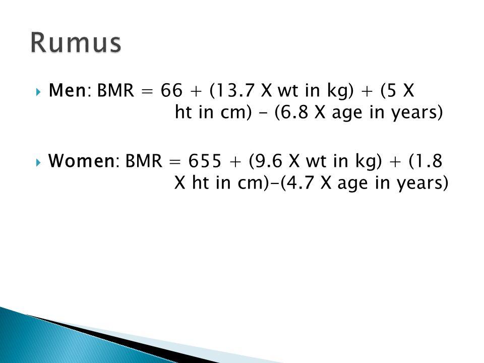  Men: BMR = 66 + (13.7 X wt in kg) + (5 X ht in cm) - (6.8 X age in years)  Women: BMR = 655 + (9.6 X wt in kg) + (1.8 X ht in cm)-(4.7 X age in yea