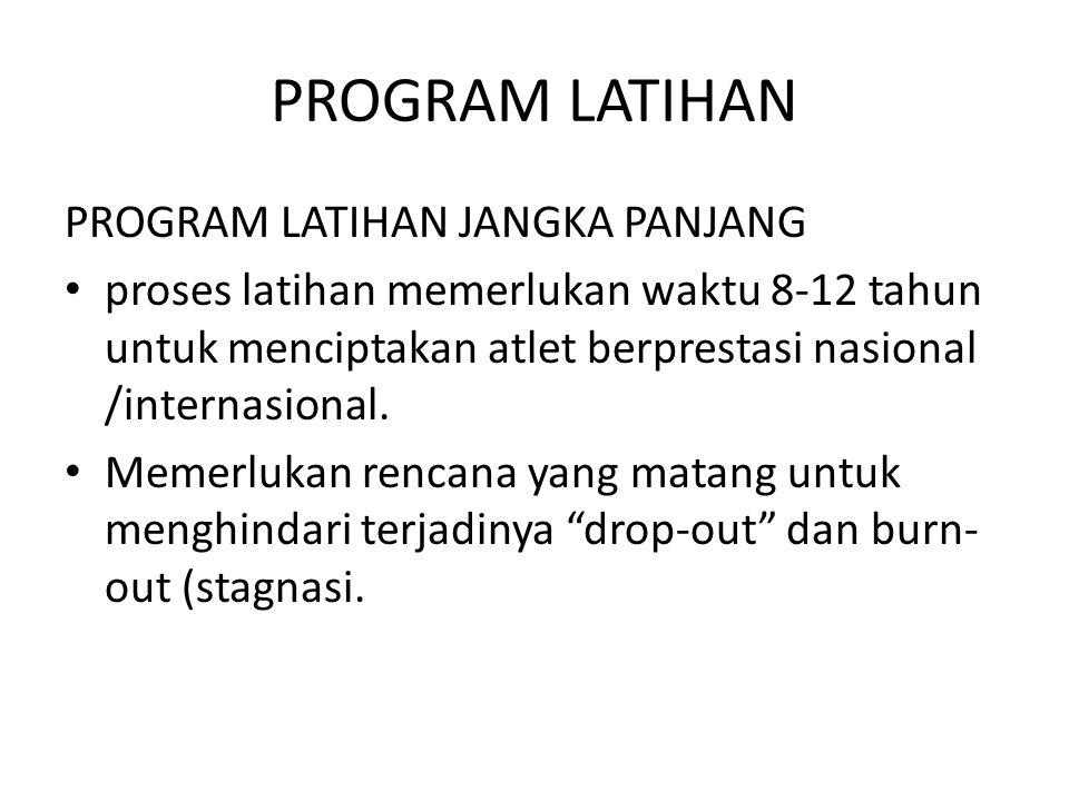 PROGRAM LATIHAN PROGRAM LATIHAN JANGKA PANJANG proses latihan memerlukan waktu 8-12 tahun untuk menciptakan atlet berprestasi nasional /internasional.