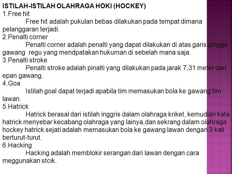 ISTILAH-ISTILAH OLAHRAGA HOKI (HOCKEY) 1.Free hit Free hit adalah pukulan bebas dilakukan pada tempat dimana pelanggaran terjadi. 2.Penalti corner Pen