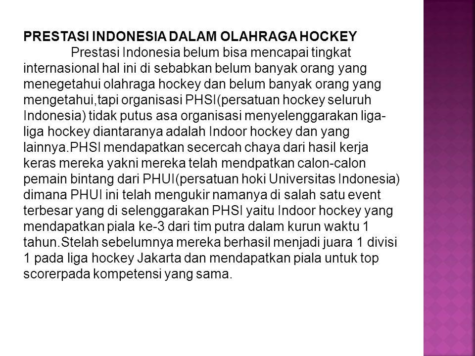 PRESTASI INDONESIA DALAM OLAHRAGA HOCKEY Prestasi Indonesia belum bisa mencapai tingkat internasional hal ini di sebabkan belum banyak orang yang mene