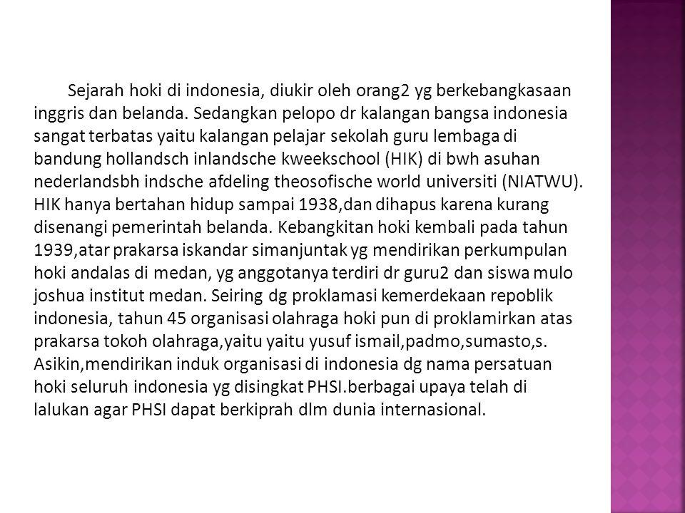 Sejarah hoki di indonesia, diukir oleh orang2 yg berkebangkasaan inggris dan belanda. Sedangkan pelopo dr kalangan bangsa indonesia sangat terbatas ya