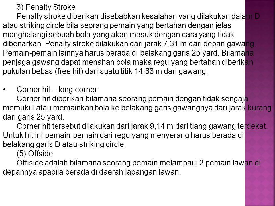 3) Penalty Stroke Penalty stroke diberikan disebabkan kesalahan yang dilakukan dalam D atau striking circle bila seorang pemain yang bertahan dengan j