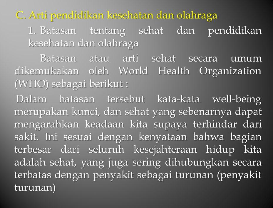 C. Arti pendidikan kesehatan dan olahraga 1. Batasan tentang sehat dan pendidikan kesehatan dan olahraga Batasan atau arti sehat secara umum dikemukak