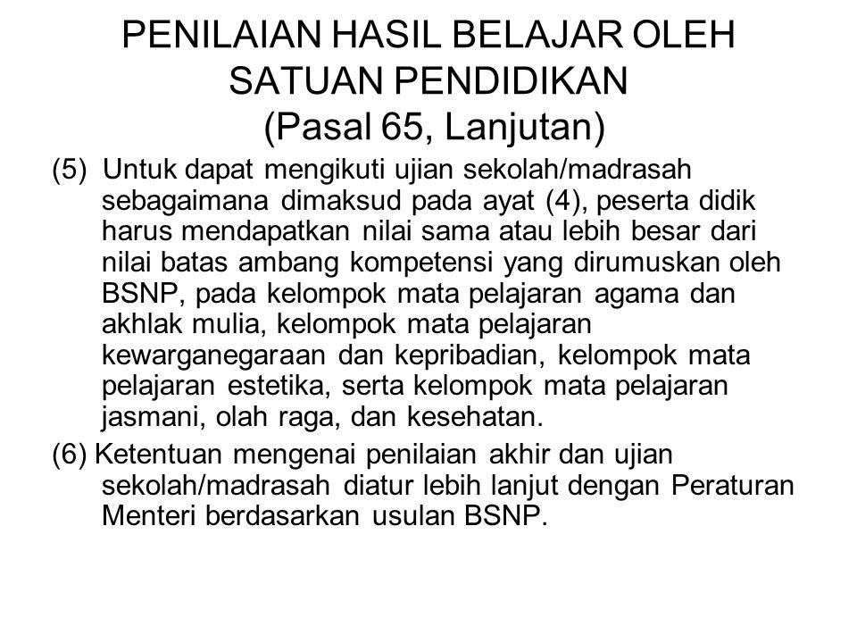 PENILAIAN HASIL BELAJAR OLEH SATUAN PENDIDIKAN (Pasal 65, Lanjutan) (5) Untuk dapat mengikuti ujian sekolah/madrasah sebagaimana dimaksud pada ayat (4