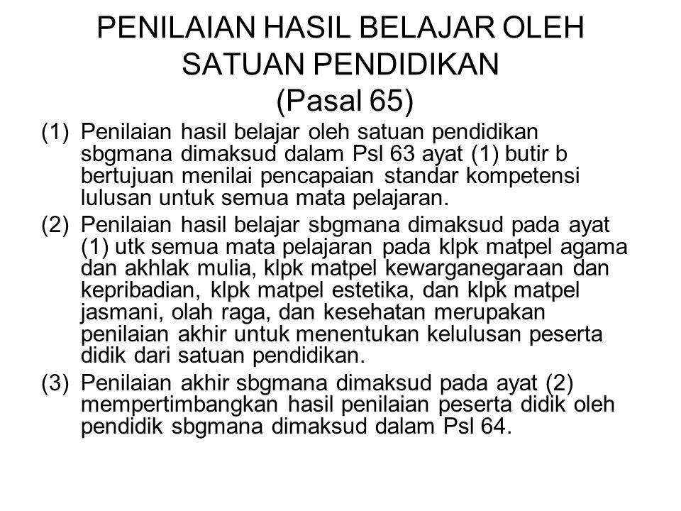 PENILAIAN HASIL BELAJAR OLEH SATUAN PENDIDIKAN (Pasal 65) (1)Penilaian hasil belajar oleh satuan pendidikan sbgmana dimaksud dalam Psl 63 ayat (1) but