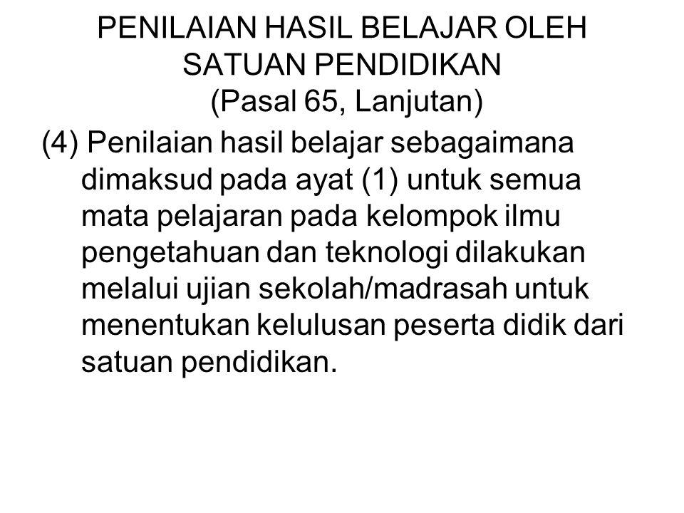 PENILAIAN HASIL BELAJAR OLEH SATUAN PENDIDIKAN (Pasal 65, Lanjutan) (4) Penilaian hasil belajar sebagaimana dimaksud pada ayat (1) untuk semua mata pe