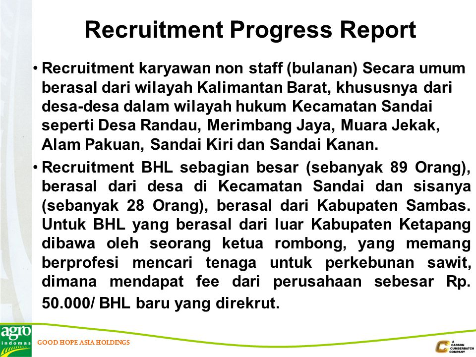 GOOD HOPE ASIA HOLDINGS Recruitment karyawan non staff (bulanan) Secara umum berasal dari wilayah Kalimantan Barat, khususnya dari desa-desa dalam wilayah hukum Kecamatan Sandai seperti Desa Randau, Merimbang Jaya, Muara Jekak, Alam Pakuan, Sandai Kiri dan Sandai Kanan.