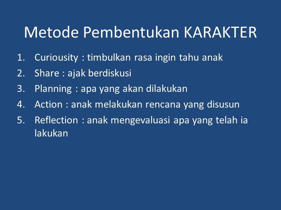 Metode Pembentukan KARAKTER 1.Curiousity : timbulkan rasa ingin tahu anak 2.Share : ajak berdiskusi 3.Planning : apa yang akan dilakukan 4.Action : an