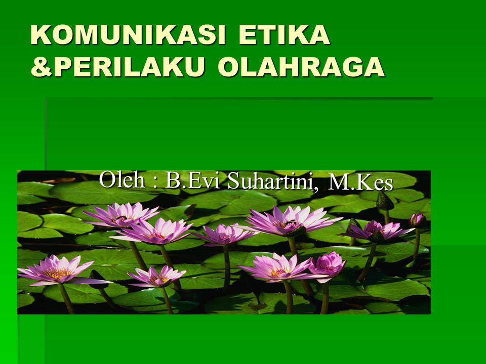 KOMUNIKASI ETIKA &PERILAKU OLAHRAGA Oleh : B.Evi Suhartini, M.Kes