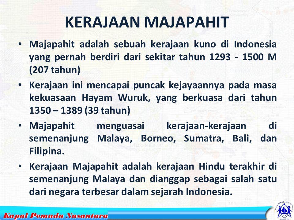 KERAJAAN MAJAPAHIT Majapahit adalah sebuah kerajaan kuno di Indonesia yang pernah berdiri dari sekitar tahun 1293 - 1500 M (207 tahun) Kerajaan ini mencapai puncak kejayaannya pada masa kekuasaan Hayam Wuruk, yang berkuasa dari tahun 1350 – 1389 (39 tahun) Majapahit menguasai kerajaan-kerajaan di semenanjung Malaya, Borneo, Sumatra, Bali, dan Filipina.