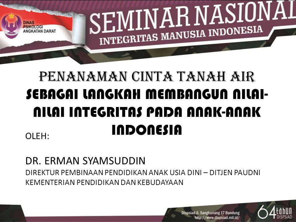 PENANAMAN CINTA TANAH AIR SEBAGAI LANGKAH MEMBANGUN NILAI- NILAI INTEGRITAS PADA ANAK-ANAK INDONESIA OLEH: DR.